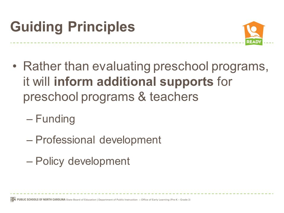Guiding Principles Rather than evaluating preschool programs, it will inform additional supports for preschool programs & teachers –Funding –Professio