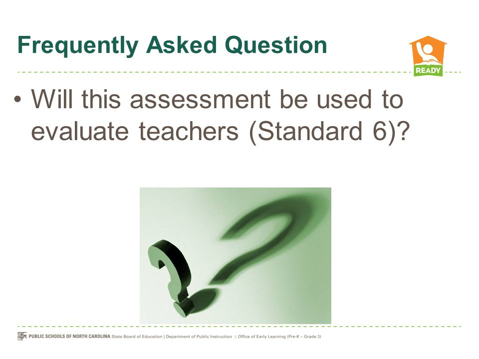 Frequently Asked Question Will this assessment be used to evaluate teachers (Standard 6)?