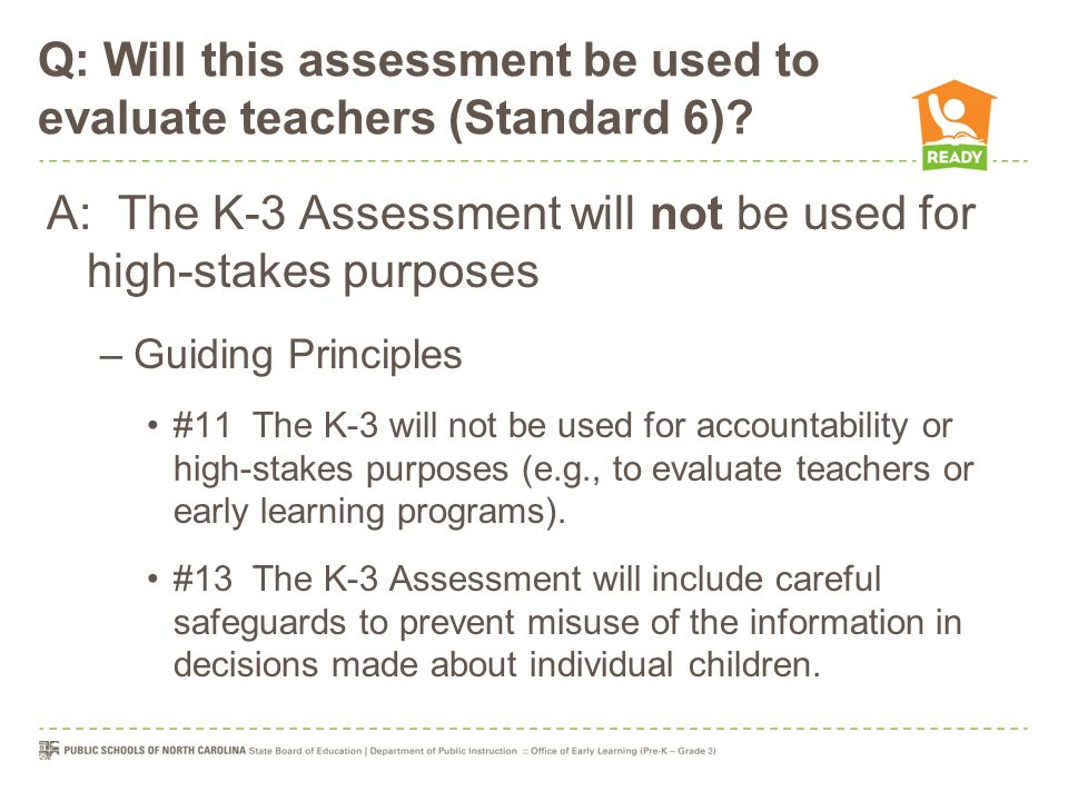 Q: Will this assessment be used to evaluate teachers (Standard 6)? A: The K-3 Assessment will not be used for high-stakes purposes –Guiding Principles