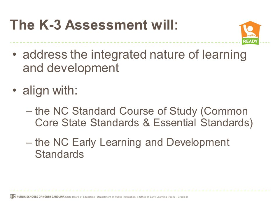 The K-3 Assessment will: address the integrated nature of learning and development align with: –the NC Standard Course of Study (Common Core State Sta