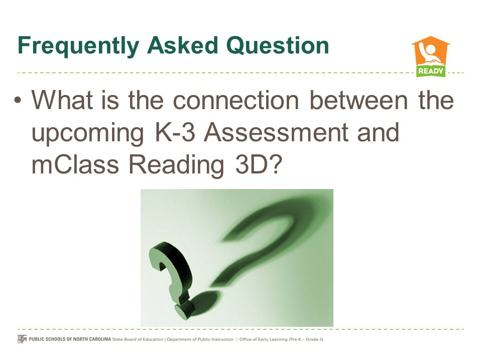 Frequently Asked Question What is the connection between the upcoming K-3 Assessment and mClass Reading 3D