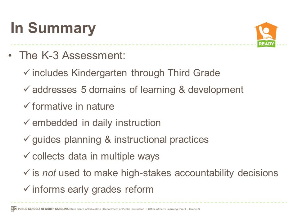 In Summary The K-3 Assessment: includes Kindergarten through Third Grade addresses 5 domains of learning & development formative in nature embedded in