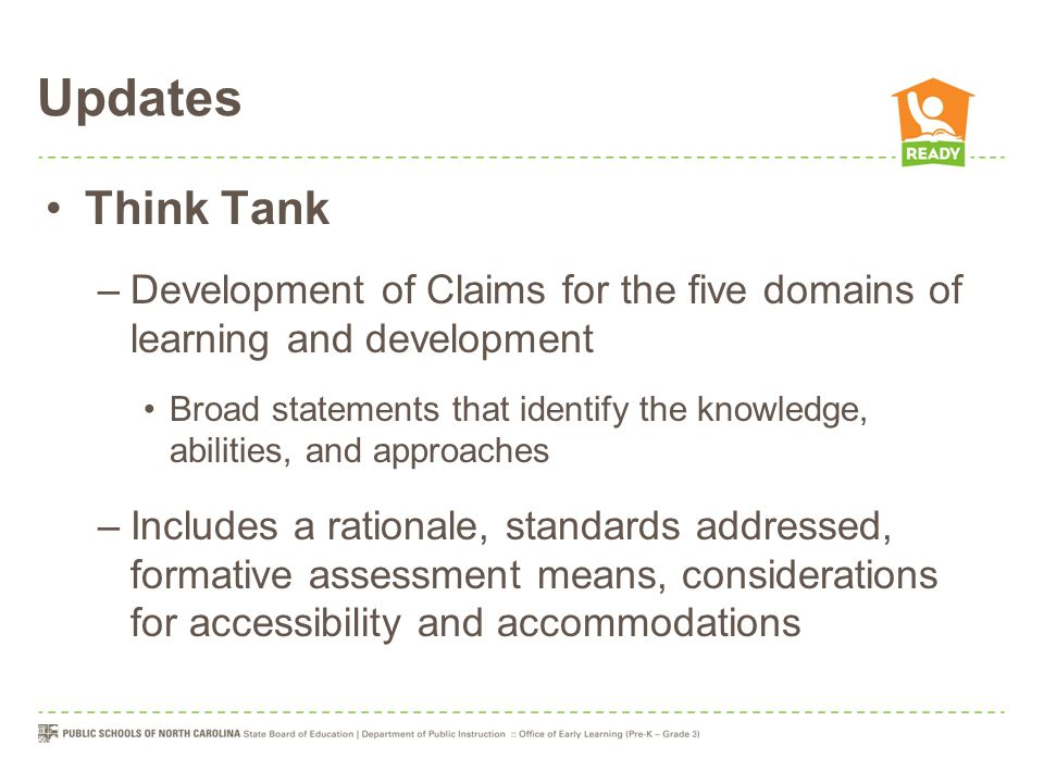 Updates Think Tank –Development of Claims for the five domains of learning and development Broad statements that identify the knowledge, abilities, and approaches –Includes a rationale, standards addressed, formative assessment means, considerations for accessibility and accommodations