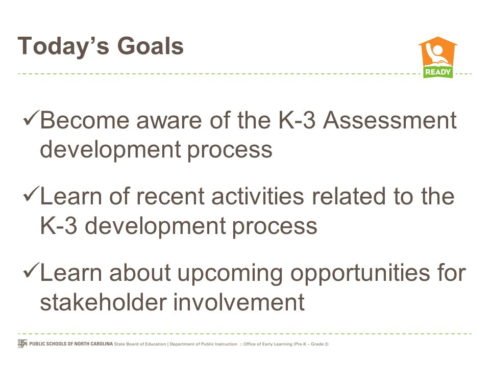 Today's Goals Become aware of the K-3 Assessment development process Learn of recent activities related to the K-3 development process Learn about upc