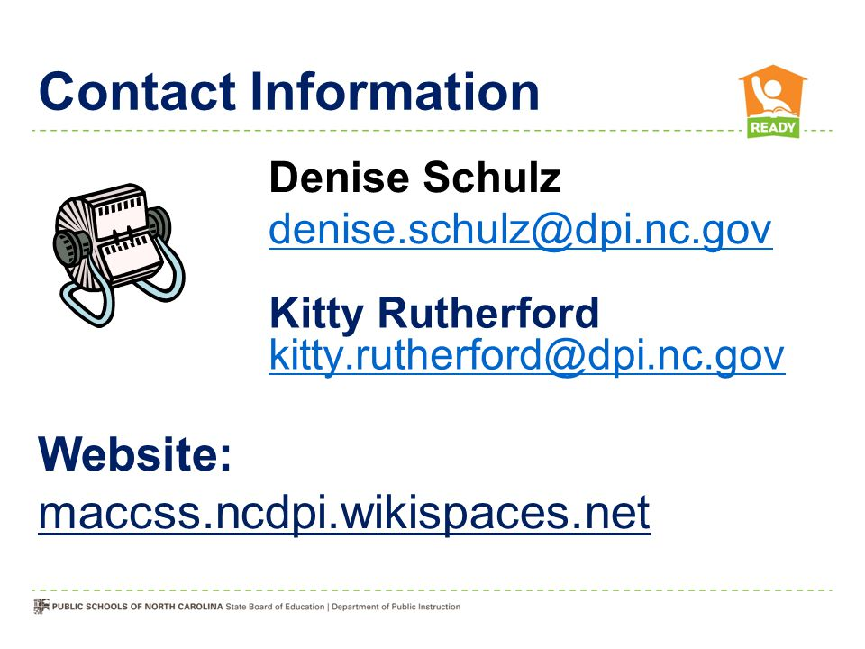 Kitty Rutherford kitty.rutherford@dpi.nc.gov kitty.rutherford@dpi.nc.gov Contact Information Website: maccss.ncdpi.wikispaces.net Denise Schulz denise.schulz@dpi.nc.gov