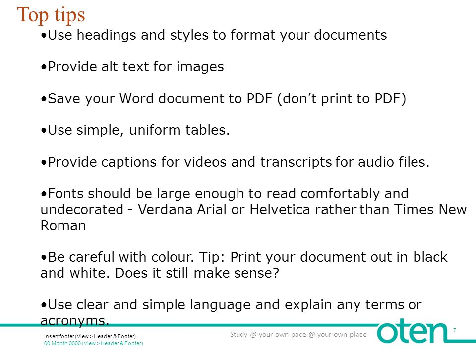 00 Month 0000 (View > Header & Footer) Insert footer (View > Header & Footer) 7 Study @ your own pace @ your own place Top tips Use headings and styles to format your documents Provide alt text for images Save your Word document to PDF (don't print to PDF) Use simple, uniform tables.