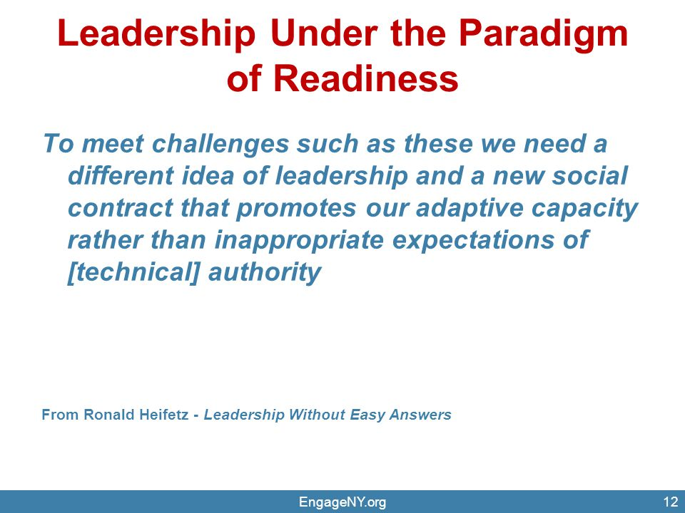 Leadership Under the Paradigm of Readiness EngageNY.org12 To meet challenges such as these we need a different idea of leadership and a new social contract that promotes our adaptive capacity rather than inappropriate expectations of [technical] authority From Ronald Heifetz - Leadership Without Easy Answers