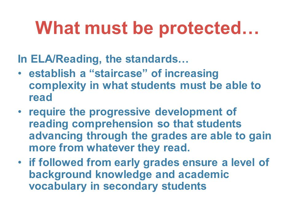 What must be protected… In ELA/Reading, the standards… establish a staircase of increasing complexity in what students must be able to read require the progressive development of reading comprehension so that students advancing through the grades are able to gain more from whatever they read.