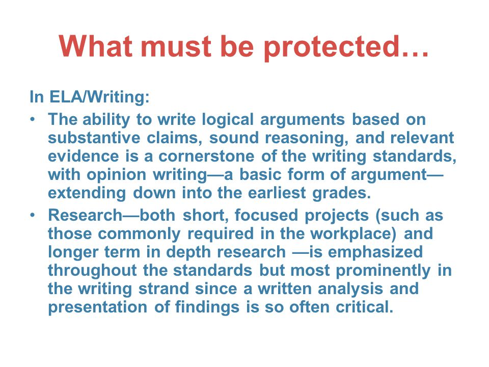 What must be protected… In ELA/Writing: The ability to write logical arguments based on substantive claims, sound reasoning, and relevant evidence is a cornerstone of the writing standards, with opinion writing—a basic form of argument— extending down into the earliest grades.