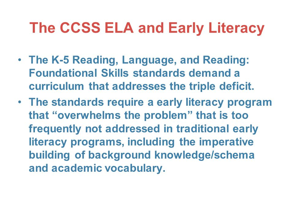 The CCSS ELA and Early Literacy The K-5 Reading, Language, and Reading: Foundational Skills standards demand a curriculum that addresses the triple deficit.