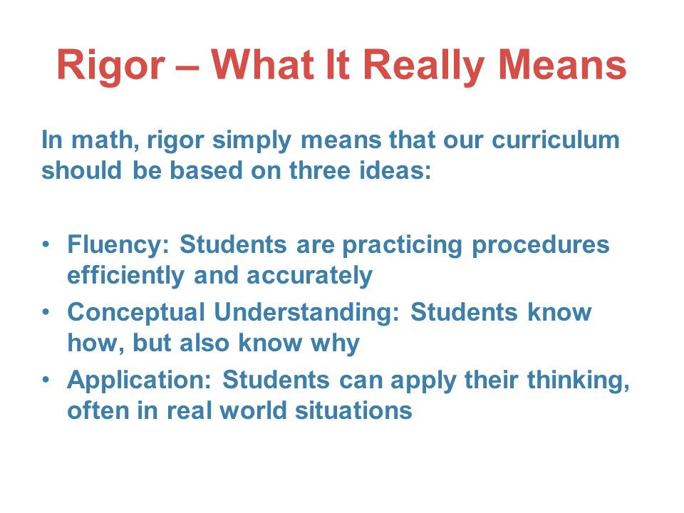 Rigor – What It Really Means In math, rigor simply means that our curriculum should be based on three ideas: Fluency: Students are practicing procedures efficiently and accurately Conceptual Understanding: Students know how, but also know why Application: Students can apply their thinking, often in real world situations