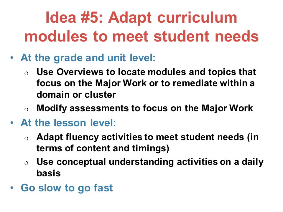Idea #5: Adapt curriculum modules to meet student needs At the grade and unit level:  Use Overviews to locate modules and topics that focus on the Major Work or to remediate within a domain or cluster  Modify assessments to focus on the Major Work At the lesson level:  Adapt fluency activities to meet student needs (in terms of content and timings)  Use conceptual understanding activities on a daily basis Go slow to go fast