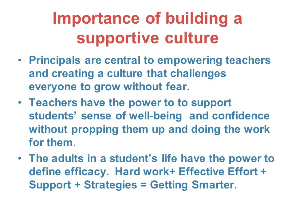 Importance of building a supportive culture Principals are central to empowering teachers and creating a culture that challenges everyone to grow without fear.