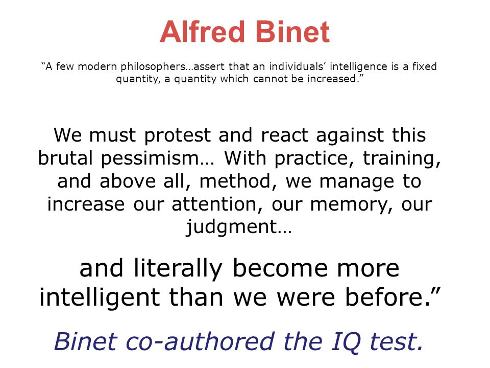 A few modern philosophers…assert that an individuals' intelligence is a fixed quantity, a quantity which cannot be increased. We must protest and react against this brutal pessimism… With practice, training, and above all, method, we manage to increase our attention, our memory, our judgment… and literally become more intelligent than we were before. Binet co-authored the IQ test.