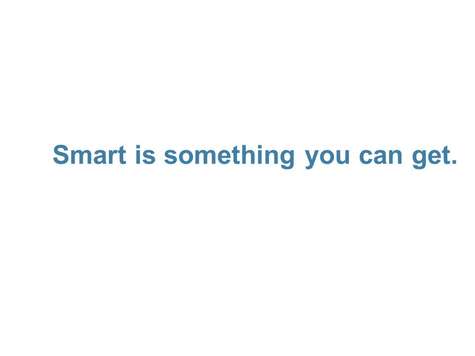 Smart is something you can get. 56