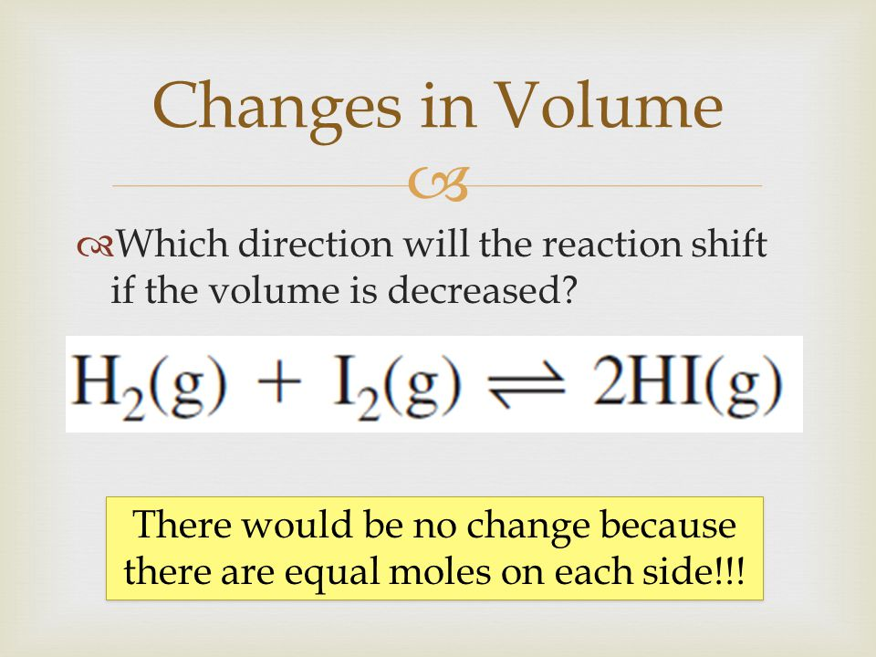   Which direction will the reaction shift if the volume is decreased? Changes in Volume There would be no change because there are equal moles on ea