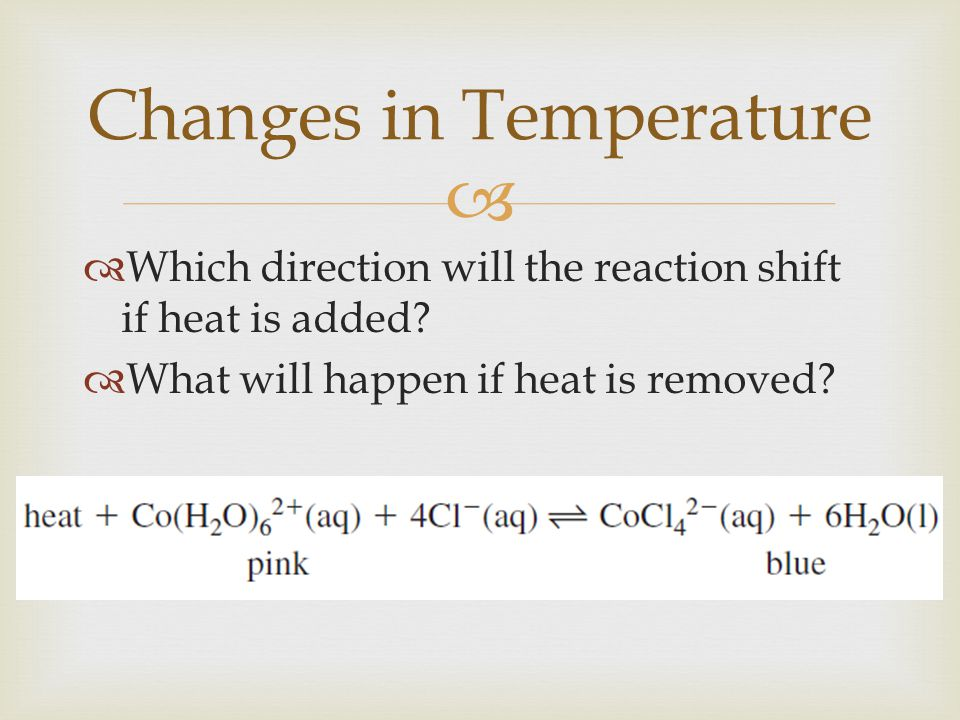   Which direction will the reaction shift if heat is added?  What will happen if heat is removed? Changes in Temperature