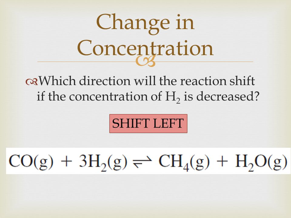   Which direction will the reaction shift if the concentration of H 2 is decreased? Change in Concentration SHIFT LEFT