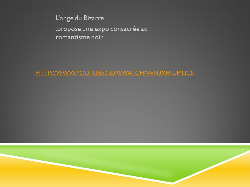 HTTP://WWW.YOUTUBE.COM/WATCH?V=9UXM-UMLICS L'ange du Bizarre.propose une expo consacrée au romantisme noir