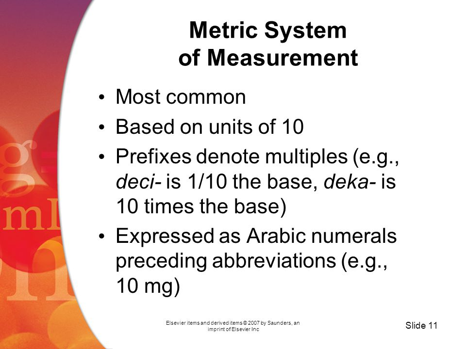 Elsevier items and derived items © 2007 by Saunders, an imprint of Elsevier Inc Slide 11 Metric System of Measurement Most common Based on units of 10 Prefixes denote multiples (e.g., deci- is 1/10 the base, deka- is 10 times the base) Expressed as Arabic numerals preceding abbreviations (e.g., 10 mg)