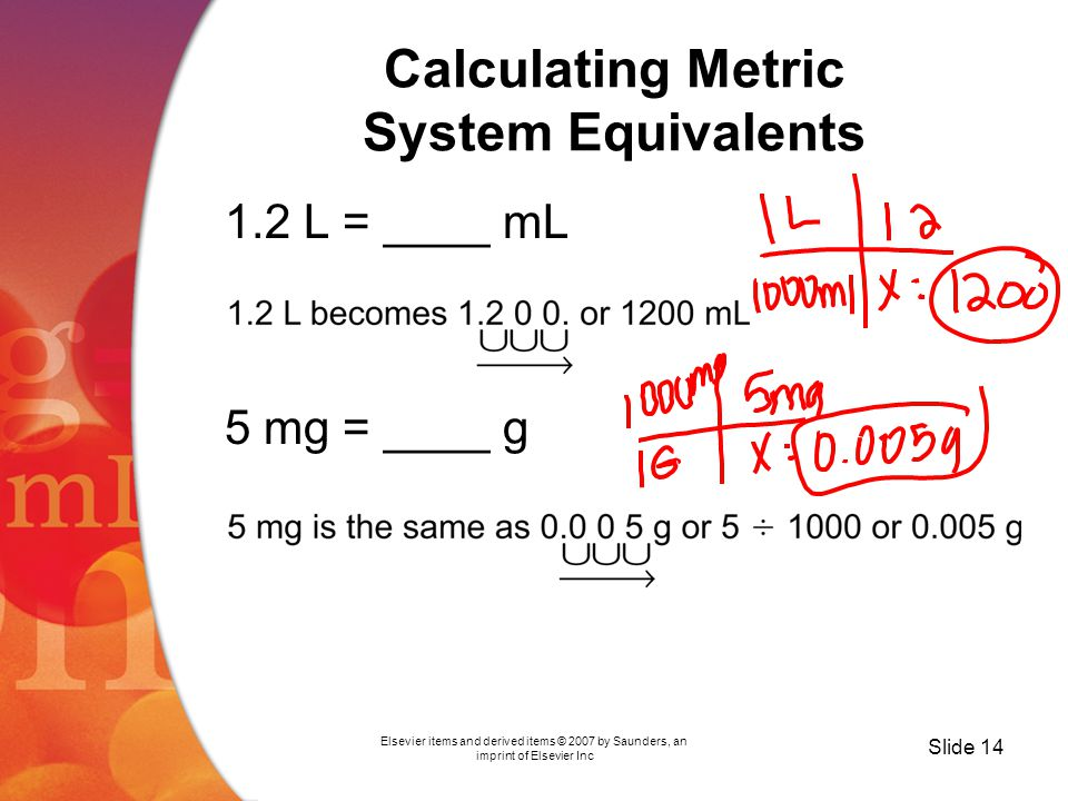 Elsevier items and derived items © 2007 by Saunders, an imprint of Elsevier Inc Slide 14 Calculating Metric System Equivalents 1.2 L = ____ mL 5 mg = ____ g