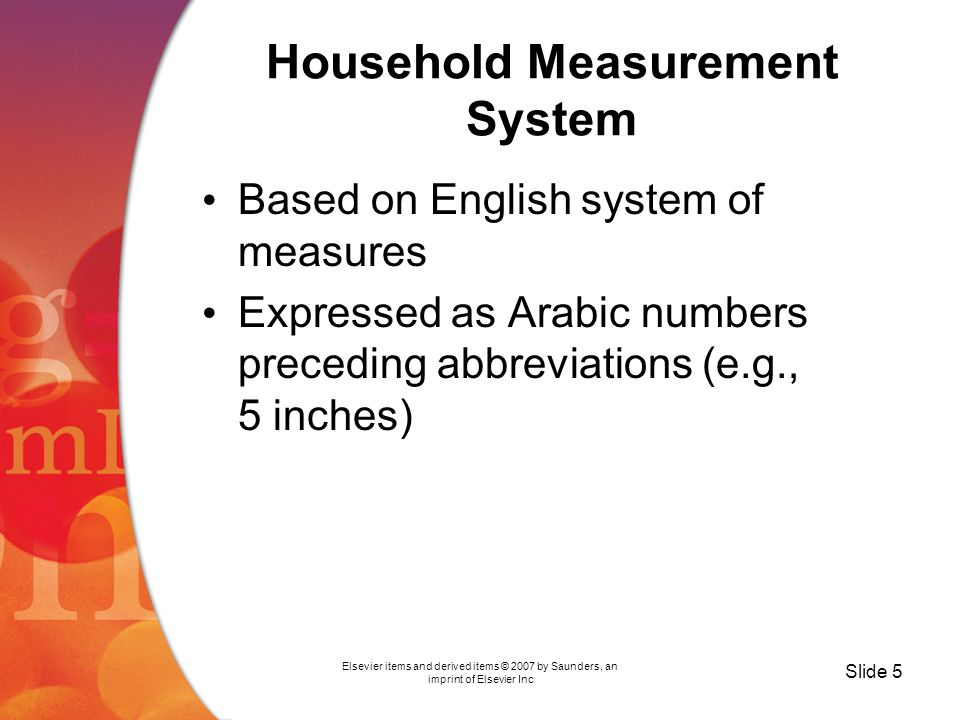 Elsevier items and derived items © 2007 by Saunders, an imprint of Elsevier Inc Slide 5 Household Measurement System Based on English system of measures Expressed as Arabic numbers preceding abbreviations (e.g., 5 inches)
