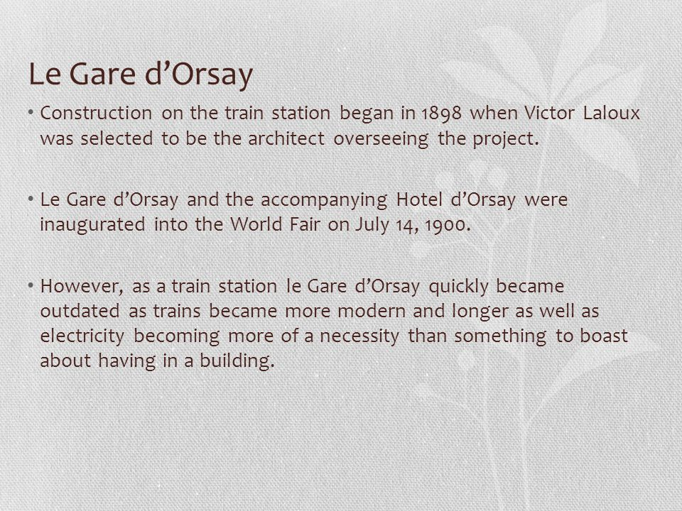 Le Gare d'Orsay Construction on the train station began in 1898 when Victor Laloux was selected to be the architect overseeing the project. Le Gare d'