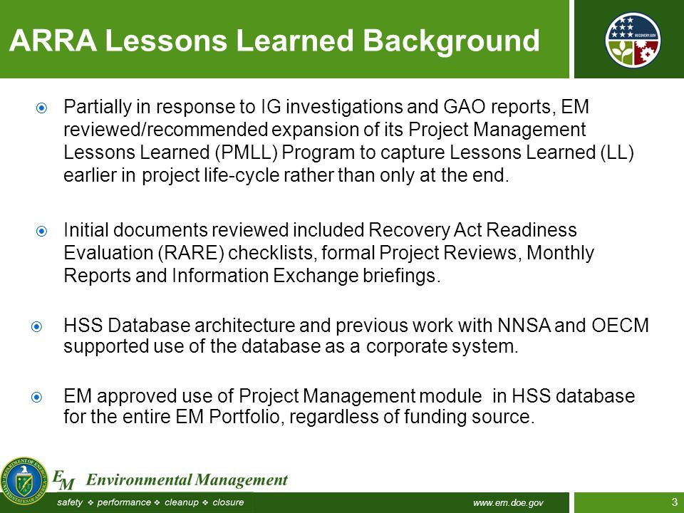 www.em.doe.gov 3  Partially in response to IG investigations and GAO reports, EM reviewed/recommended expansion of its Project Management Lessons Learned (PMLL) Program to capture Lessons Learned (LL) earlier in project life-cycle rather than only at the end.
