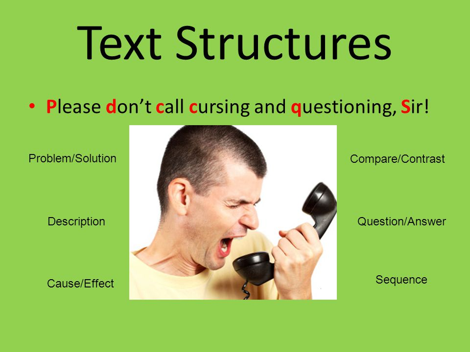 Text Structures Please don't call cursing and questioning, Sir! Problem/Solution Description Cause/Effect Compare/Contrast Question/Answer Sequence