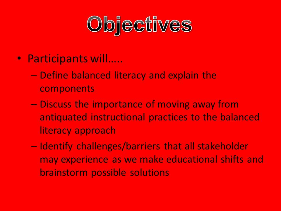 Participants will….. – Define balanced literacy and explain the components – Discuss the importance of moving away from antiquated instructional pract