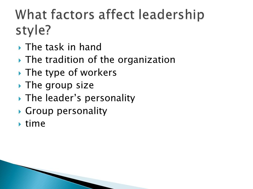  The task in hand  The tradition of the organization  The type of workers  The group size  The leader's personality  Group personality  time