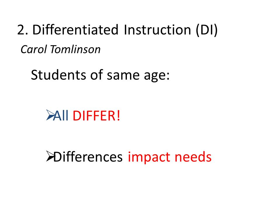 2. Differentiated Instruction (DI) Carol Tomlinson Students of same age:  All DIFFER.