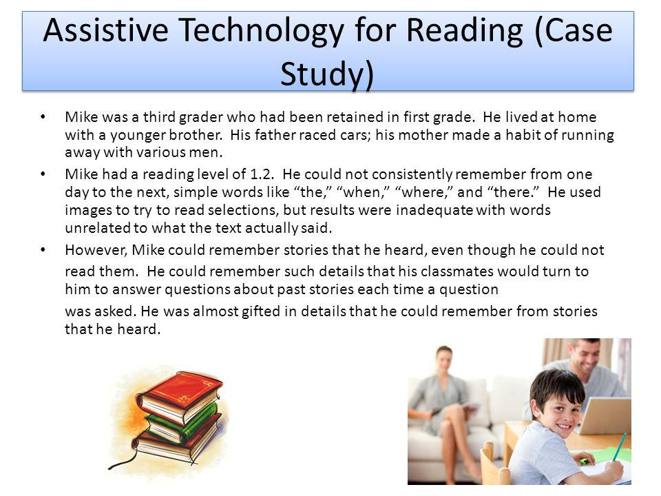 Assistive Technology for Reading (Case Study) Mike was a third grader who had been retained in first grade.