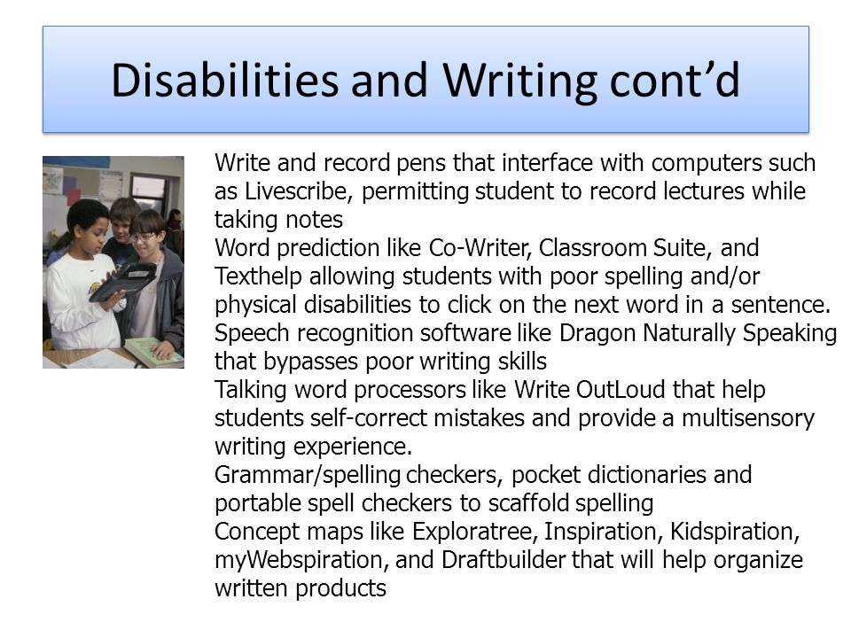 Disabilities and Writing cont'd Write and record pens that interface with computers such as Livescribe, permitting student to record lectures while taking notes Word prediction like Co-Writer, Classroom Suite, and Texthelp allowing students with poor spelling and/or physical disabilities to click on the next word in a sentence.