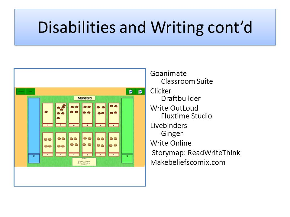 Disabilities and Writing cont'd Goanimate Classroom Suite Clicker Draftbuilder Write OutLoud Fluxtime Studio Livebinders Ginger Write Online Storymap: ReadWriteThink Makebeliefscomix.com