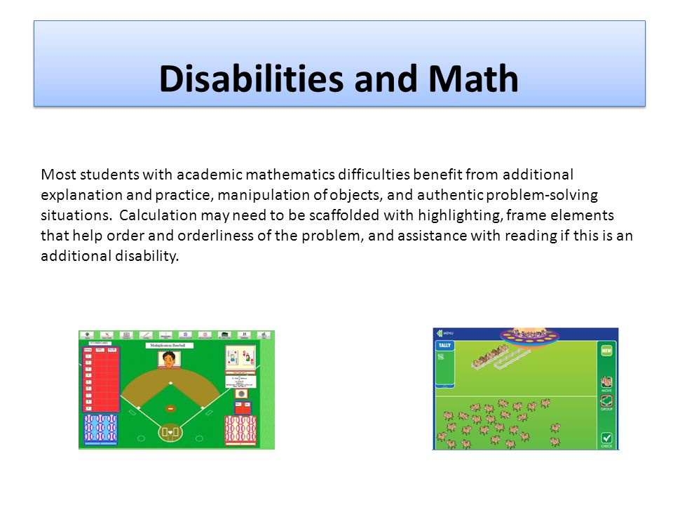 Disabilities and Math Most students with academic mathematics difficulties benefit from additional explanation and practice, manipulation of objects, and authentic problem-solving situations.