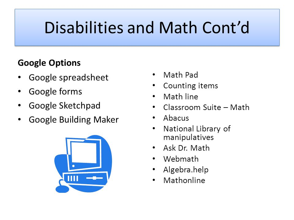 Disabilities and Math Cont'd Google Options Google spreadsheet Google forms Google Sketchpad Google Building Maker Math Pad Counting items Math line Classroom Suite – Math Abacus National Library of manipulatives Ask Dr.