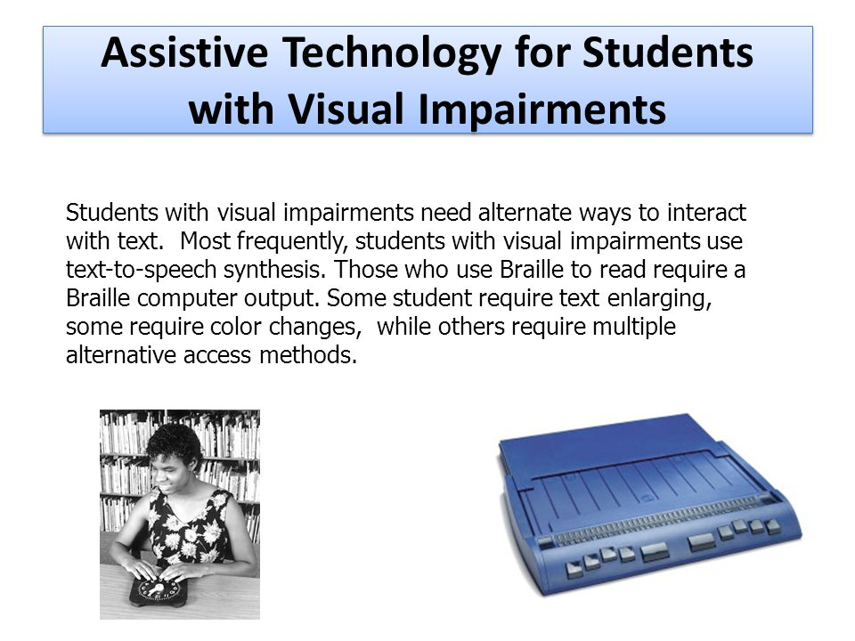 Assistive Technology for Students with Visual Impairments Students with visual impairments need alternate ways to interact with text.