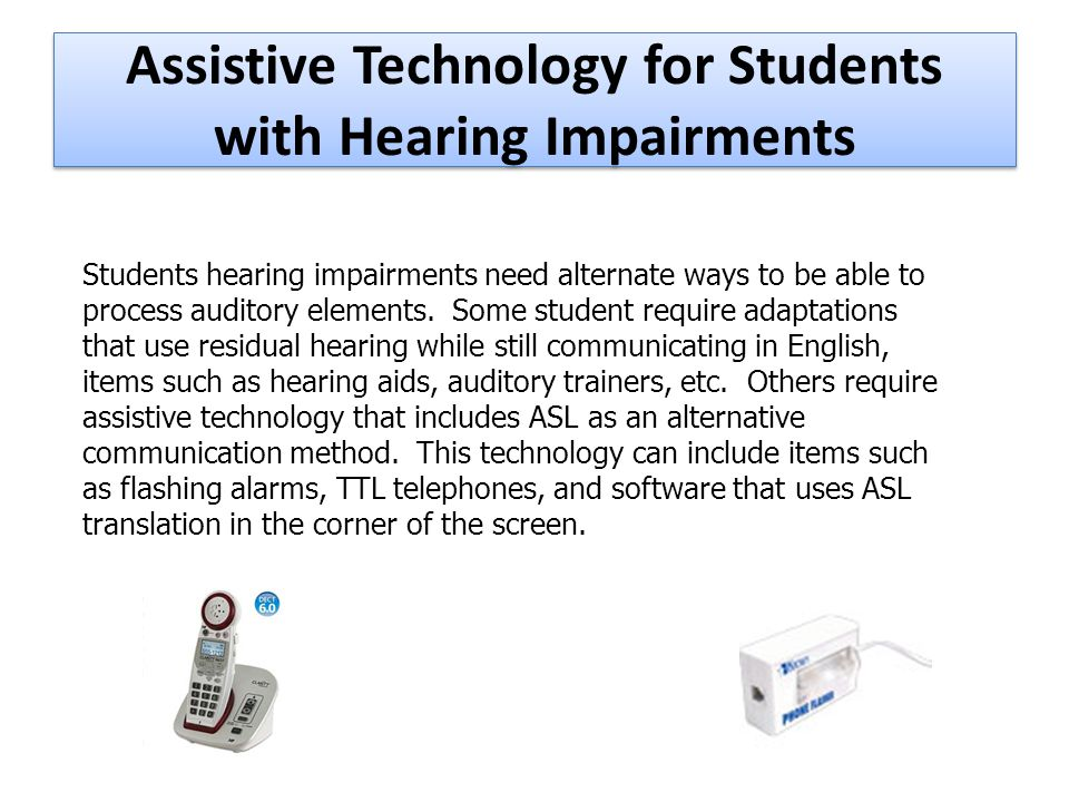 Assistive Technology for Students with Hearing Impairments Students hearing impairments need alternate ways to be able to process auditory elements.