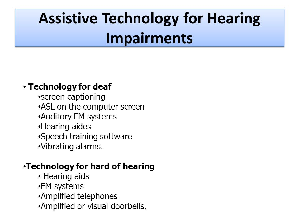Assistive Technology for Hearing Impairments Technology for deaf screen captioning ASL on the computer screen Auditory FM systems Hearing aides Speech training software Vibrating alarms.