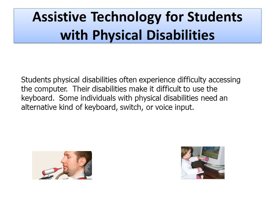 Assistive Technology for Students with Physical Disabilities Students physical disabilities often experience difficulty accessing the computer.