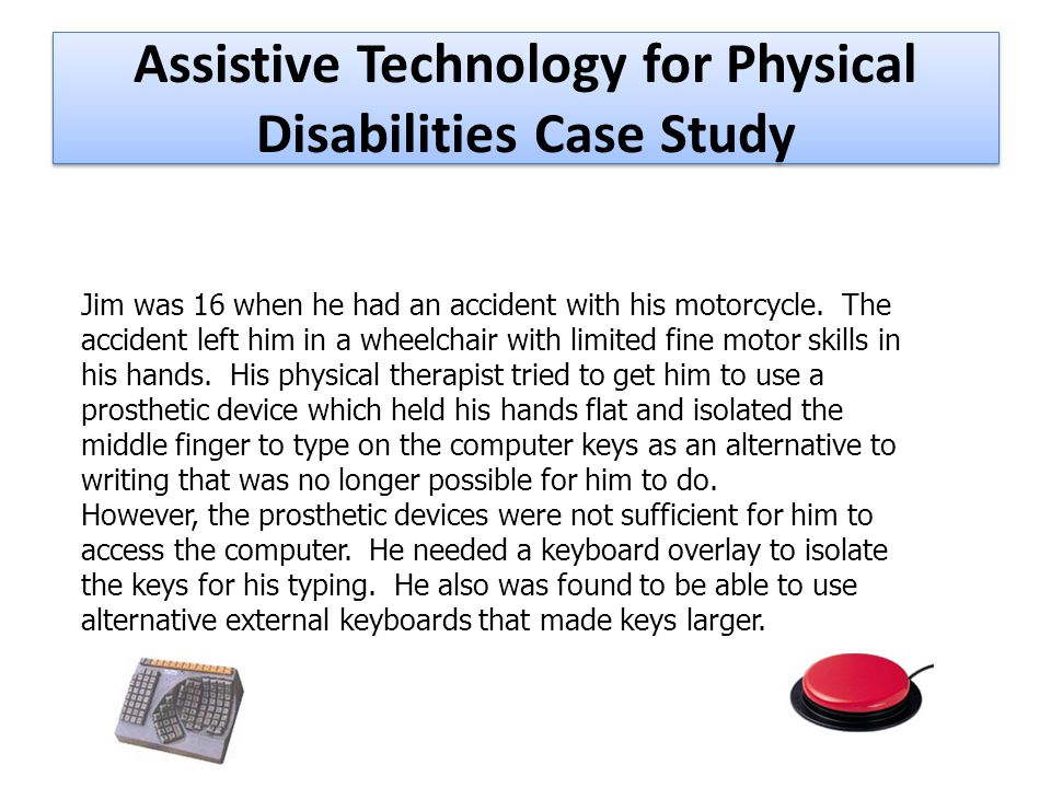 Assistive Technology for Physical Disabilities Case Study Jim was 16 when he had an accident with his motorcycle.