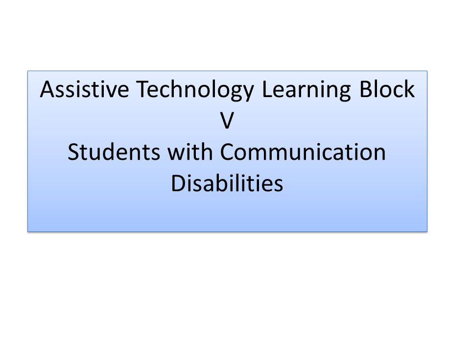 Assistive Technology Learning Block V Students with Communication Disabilities