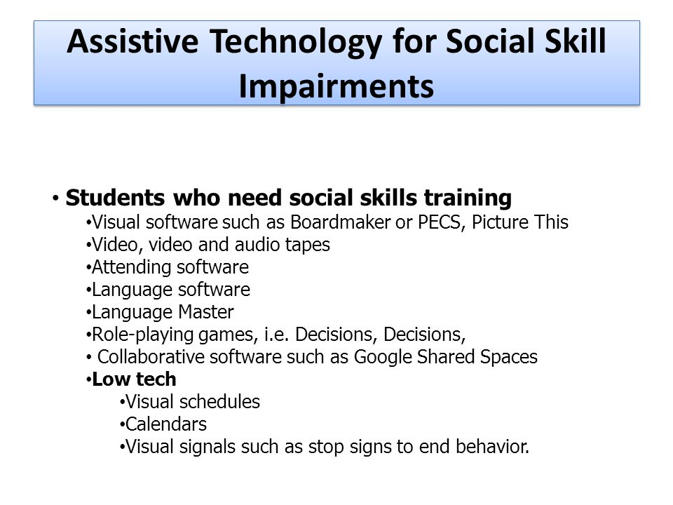 Assistive Technology for Social Skill Impairments Students who need social skills training Visual software such as Boardmaker or PECS, Picture This Video, video and audio tapes Attending software Language software Language Master Role-playing games, i.e.