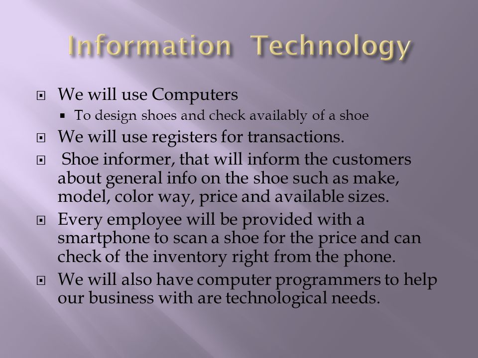  We will use Computers  To design shoes and check availably of a shoe  We will use registers for transactions.