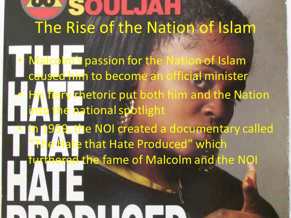 The Rise of the Nation of Islam Malcolm's passion for the Nation of Islam caused him to become an official minister His fiery rhetoric put both him an