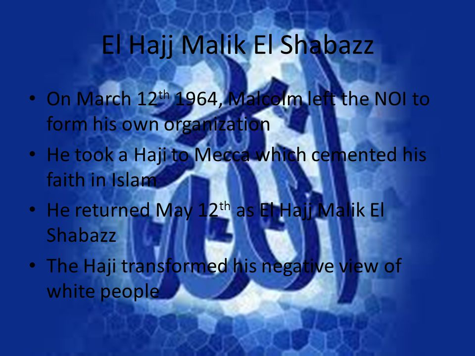 El Hajj Malik El Shabazz On March 12 th 1964, Malcolm left the NOI to form his own organization He took a Haji to Mecca which cemented his faith in Is