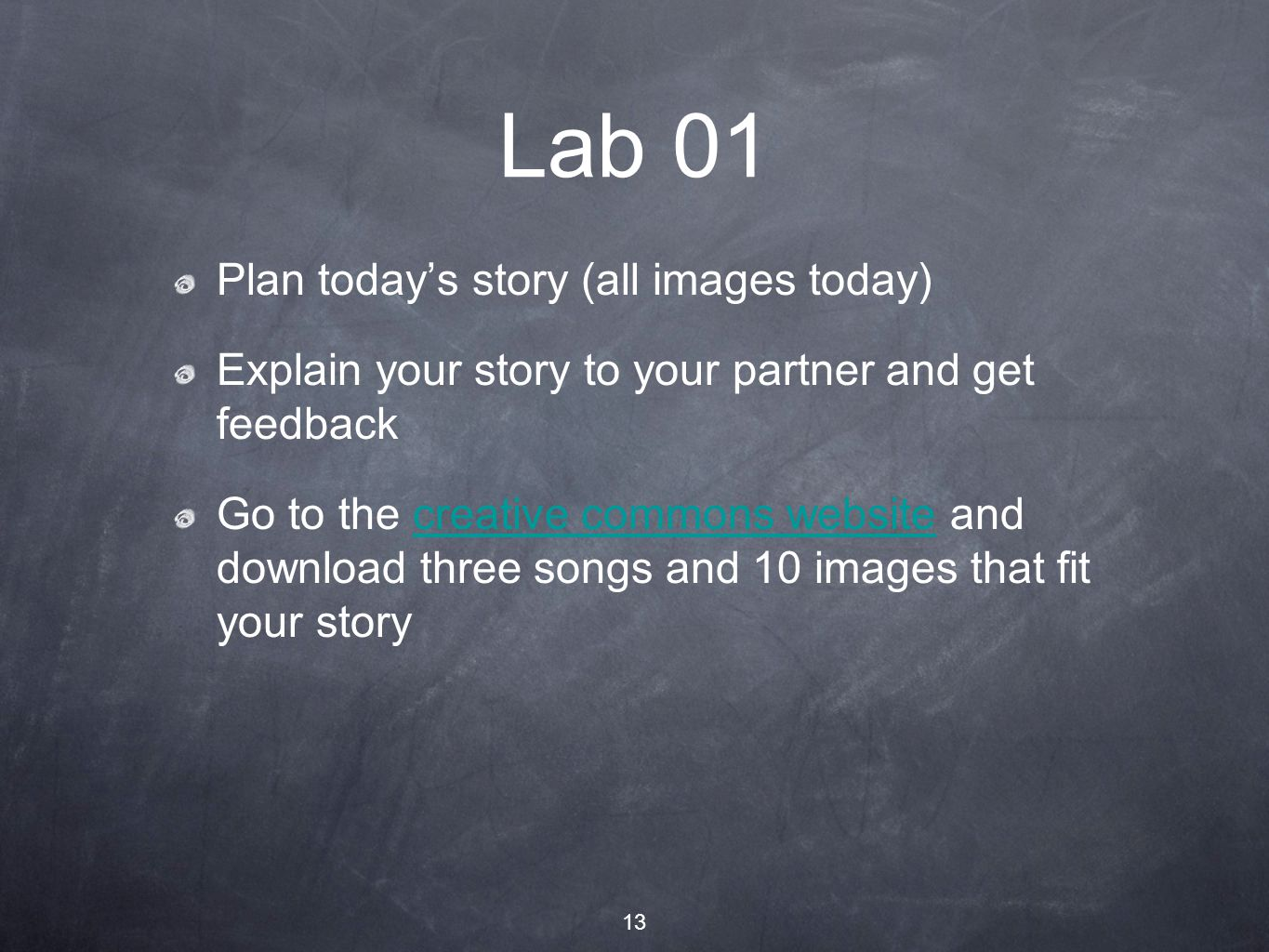 13 Lab 01 Plan today's story (all images today) Explain your story to your partner and get feedback Go to the creative commons website and download three songs and 10 images that fit your storycreative commons website