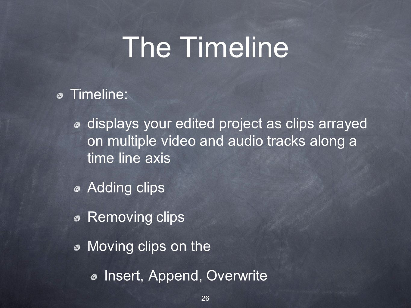 26 The Timeline Timeline: displays your edited project as clips arrayed on multiple video and audio tracks along a time line axis Adding clips Removing clips Moving clips on the Insert, Append, Overwrite