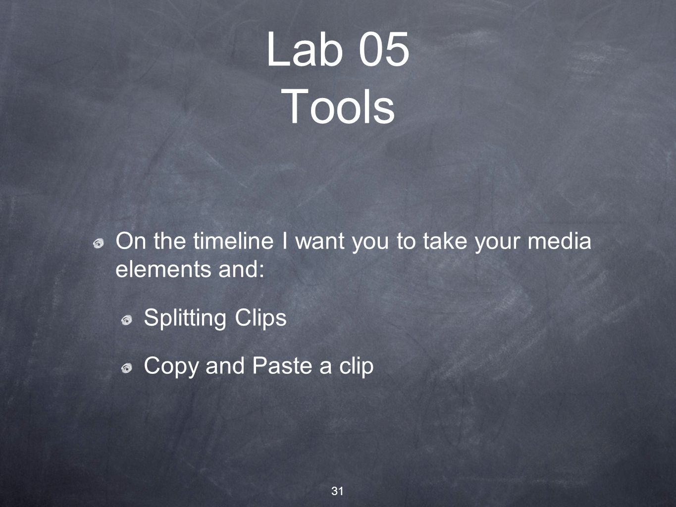 31 Lab 05 Tools On the timeline I want you to take your media elements and: Splitting Clips Copy and Paste a clip